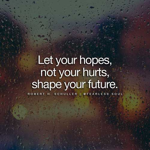 Let your hopes, not your hurts shape your future. - Robert H Schuller