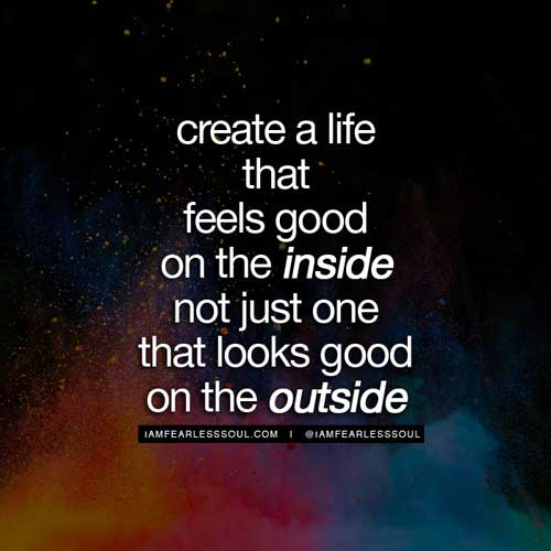 Amazing Create A Life That Feels Good On The Inside, Not Just One That Looks Good  On The Outside. Spiritual Quotes 20 Images