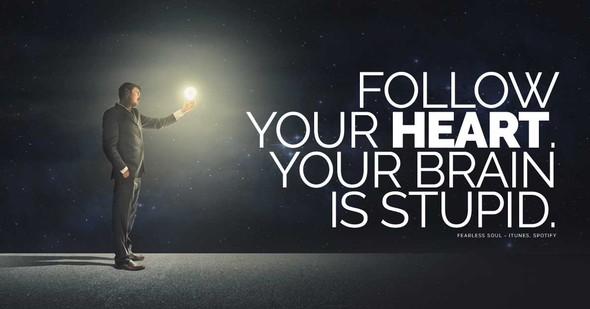 Follow Your Heart Your Brain Is Stupid And Heres Why