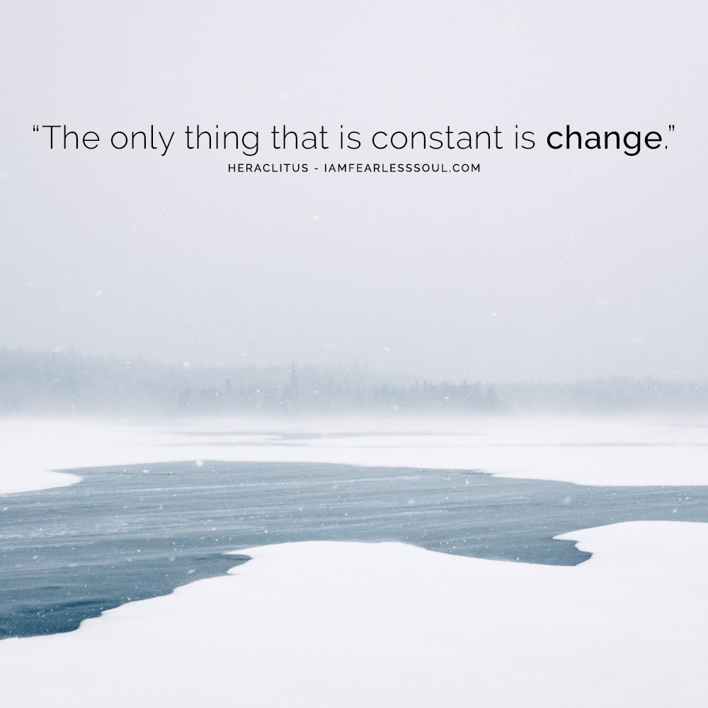 """The only thing that is constant is change."" Heraclitus - How To Embrace Change 4 Practical Steps On How To Embrace Change Instead of Fearing It"