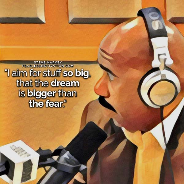 I aim for stuff so big, that the dream is bigger than the fear. Steve Harvey quote quotes