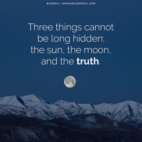 8 Buddha Quotes That Will Show the Power of Your Mind Three things cannot be long hidden: the sun, the moon, and the truth.