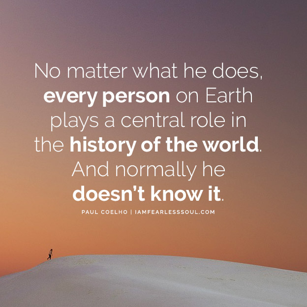 """No matter what he does, every person on Earth plays a central role in the history of the world. And normally he doesn't know it."" – Paulo Coelho 8 Paulo Coelho Quotes That Will Show You The Power Within"