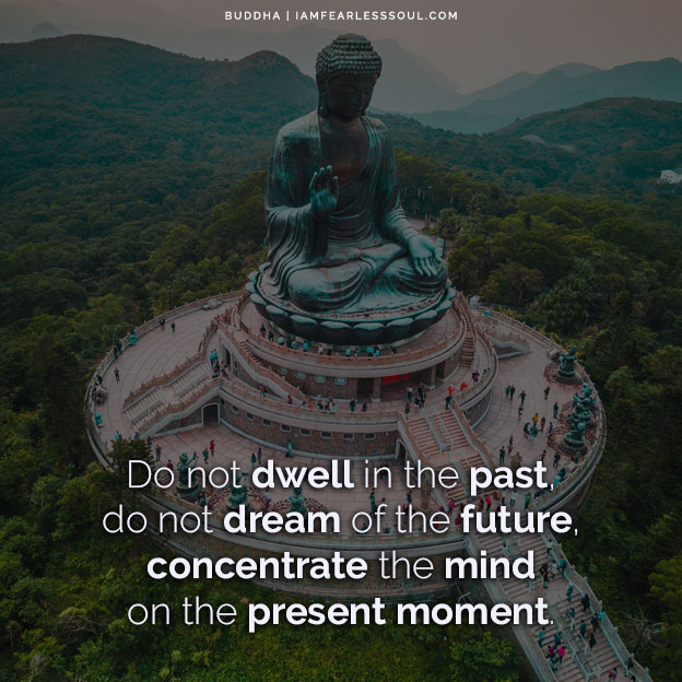 How To Live In The Present Moment - Powerful Insights From Buddha Live In The Present Moment Do not dwell in the past, do not dream of the future, concentrate the mind on the present moment. Buddha