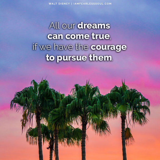 "6 Magical Walt Disney Quotes That Will Make You Believe Again All our dreams can come true, if we have the courage to pursue them."" -- Walt Disney"