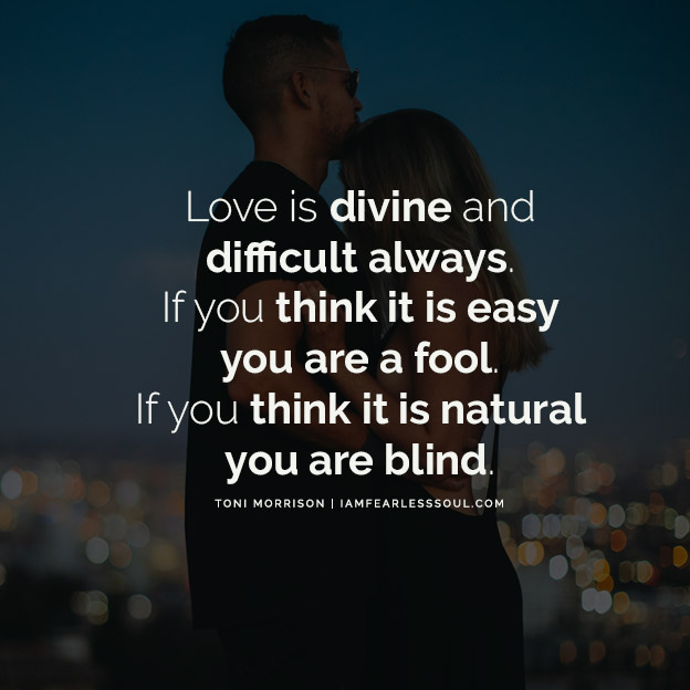 Toni Morrison Quotes That Will Empower Your Future Love is divine and difficult always. If you think it is easy you are a fool. If you think it is natural you are blind.