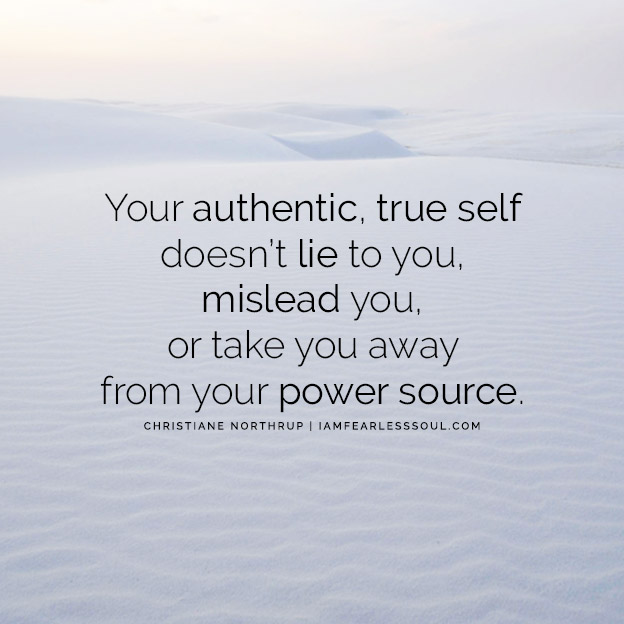 Your authentic, true self doesn't lie to you, mislead you, or take you away from your power source. 11 Christiane Northrup Quotes That Will Inspire You To Love Yourself