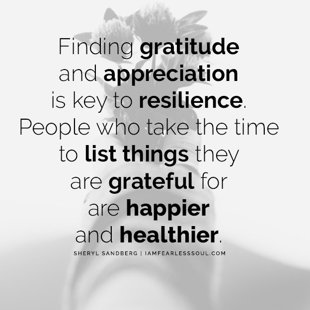 Find Incredible Resilience With These Sheryl Sandberg Quotes Finding gratitude and appreciation is key to resilience. People who take the time to list things they are grateful for are happier and healthier.