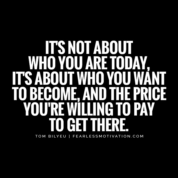 it's not about who you are today, it's about who you want to become, and the price you're willing to pay to get there. Tom bilyeu quote quotes quest nutrition This One Belief Helped Millions & Made Billions - Tom Bilyeu's Story Tom Bilyeu's Story Tom Bilyeus Story