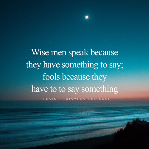 Wise Men Speak Because They Have Something To Say Fools Because They Have To Say Something