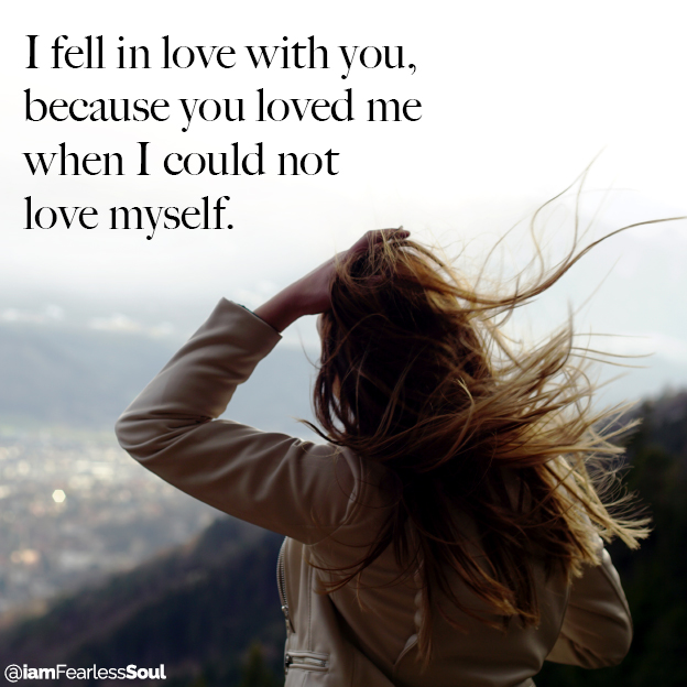 I fell in love with you, because you loved me when I could not love myself. I fell in love with you, because you loved me when I could not love myself. relationship quote quotes romance romantic fearless soul agape ludus unrequited faith resolve strength loyal loyalty