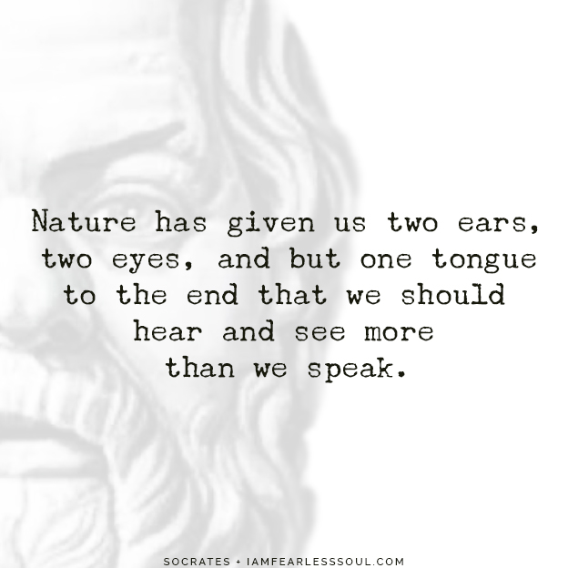 Beautiful Socrates Quotes To Achieve Peace in Your Life quotes philosophy hear speak less Nature has given us two ears, two eyes, and but one tongue to the end that we should hear and see more than we speak.