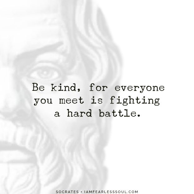 Beautiful Socrates Quotes To Achieve Peace in Your Life Be kind, for everyone you meet is fighting a hard battle. depression equality fairness life hard times difficulty give up sad overwhelmed