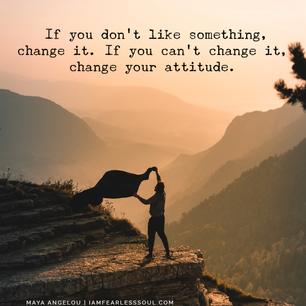 Maya Angelou quote If you don't like something, change it. If you can't change it, change your attitude. 5 Brutal Truths You Must Accept In Order To Move Forward In Life