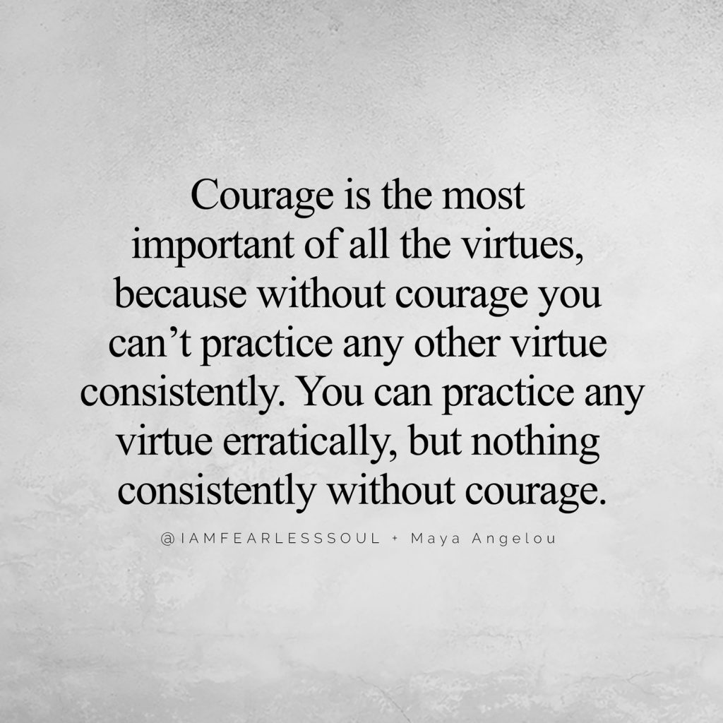 Master your Manifesting: Add These 3 Phrases to Your Life Courage is the most important of all the virtues, because without courage you can't practice any other virtue consistently. You can practice any virtue erratically, but nothing consistently without courage. @IAMFEARLESSSOUL + Maya Angelou