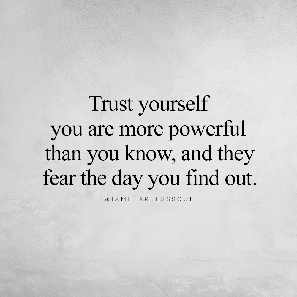 4 Simple Tips To Help You Learn To Trust Yourself, For Life! Trust yourself you are more powerful than you know, and they fear the day you find out.