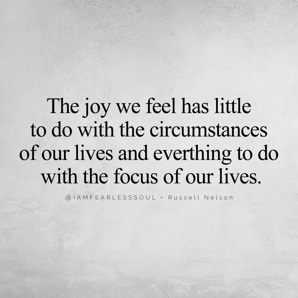 The joy we feel has little to do with the circumstances of our lives and everthing to do with the focus of our lives. @IAMFEARLESSSOUL + Russell Nelson