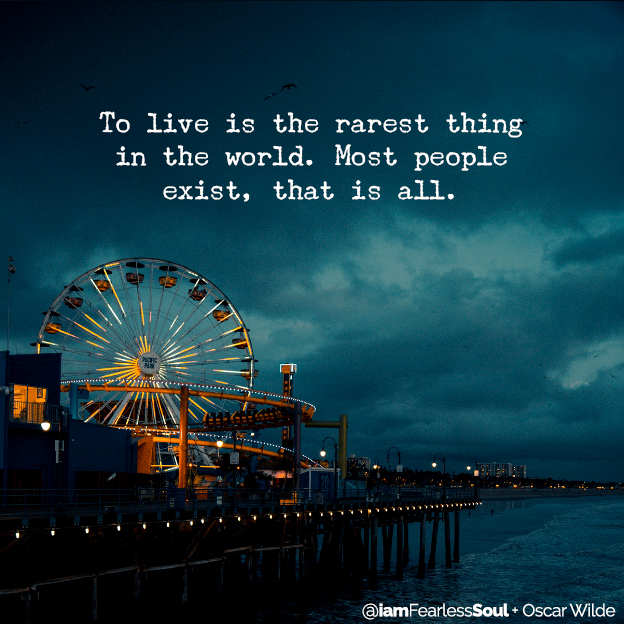 Why Reminding Yourself That You Are Going To Die Is The Greatest Way To LIVE FULLY To live is the rarest thing in the world. Most people exist, that is all. Oscar wilder quote