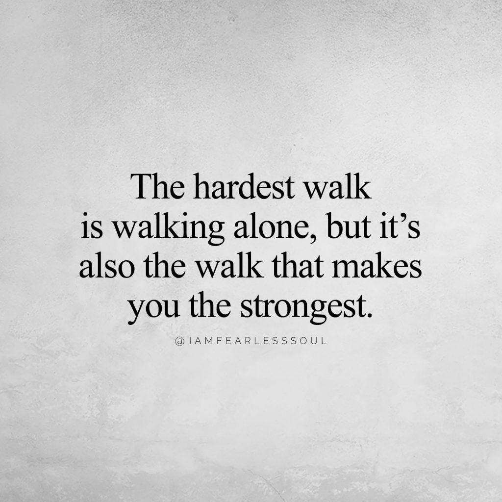 The hardest walk is walking alone, but it's also the walk that makes you the strongest fearless soul strong independent quote quotes tough cry sad give up over break up 7 Ugly Truths about Depression and Mental Illnesses