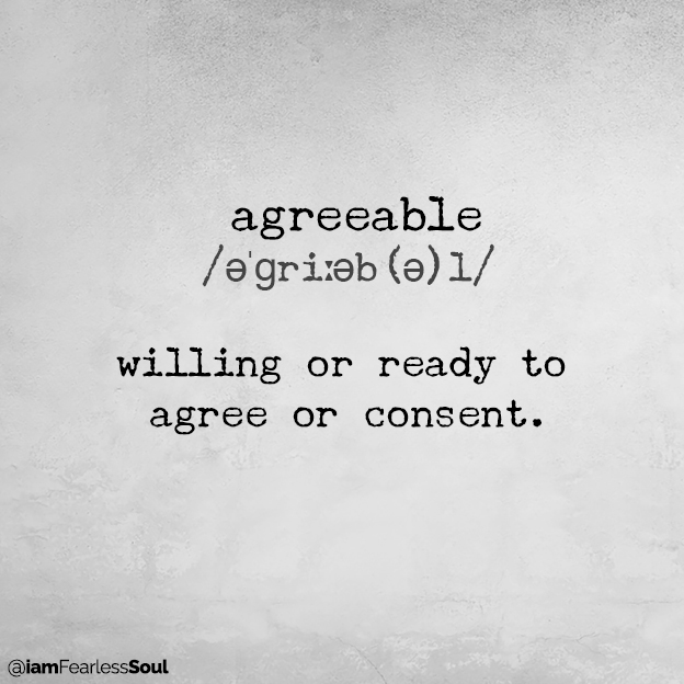 Why Being Agreeable Won't Get You What You Want In Life agreeable /əˈɡriːəb(ə)l/ willing or ready to agree or consent. agreeable definition define dictionary thesaurus picture photo image clipart abuse argue relationship divorce break up