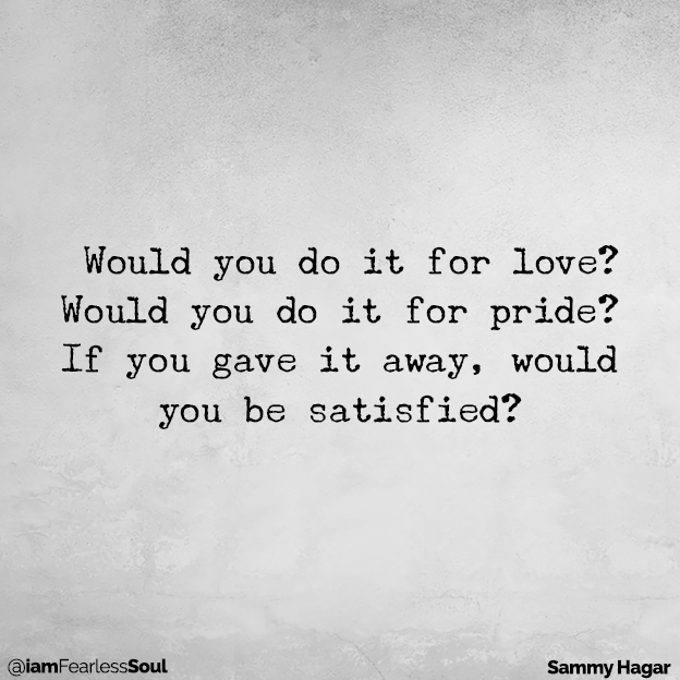 How To Shift from 'Talking the Talk' to 'Walking the Walk' TODAY Sammy Hagar quote Denzel Washington quote faith believe religion advice spiritual god preach lord prayer Would you do it for love? Would you do it for pride? If you gave it away, would you be satisfied?