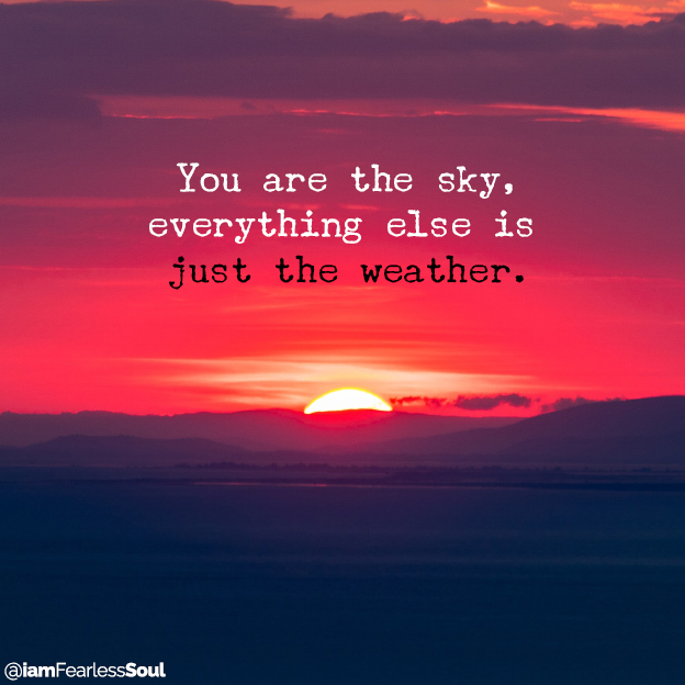 You are the sky, everything else is just the weather. fearless soul quote mental meditation calm thought thinking anxiety depression stress present moment spiritual advice spirituality How Practicing Mindfulness Can Help You Achieve More In Life