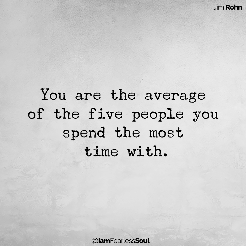 The Three Secrets To Happiness You are the average of the five people you spend the most time with Jim rohn quote Michael Macri fearless soul author