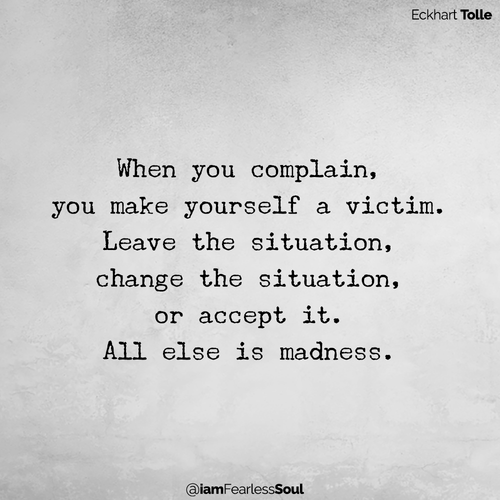 When you complain, you make yourself a victim. Leave the situation, change the situation, or accept it. All else is madness. Eckhart Tolle quote depression complain sad mindset conciousness gratitude