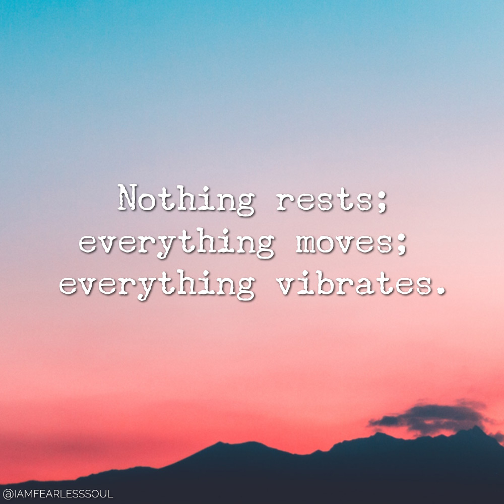 Nothing rests; everything Nothing rests; everything moves; everything vibrates. moves; everything vibrates