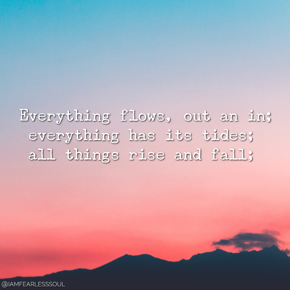 Everything flows, out an in; everything has its tides; all things rise and fall; Everything flows, out an in; everything has its tides; all things rise and fall;