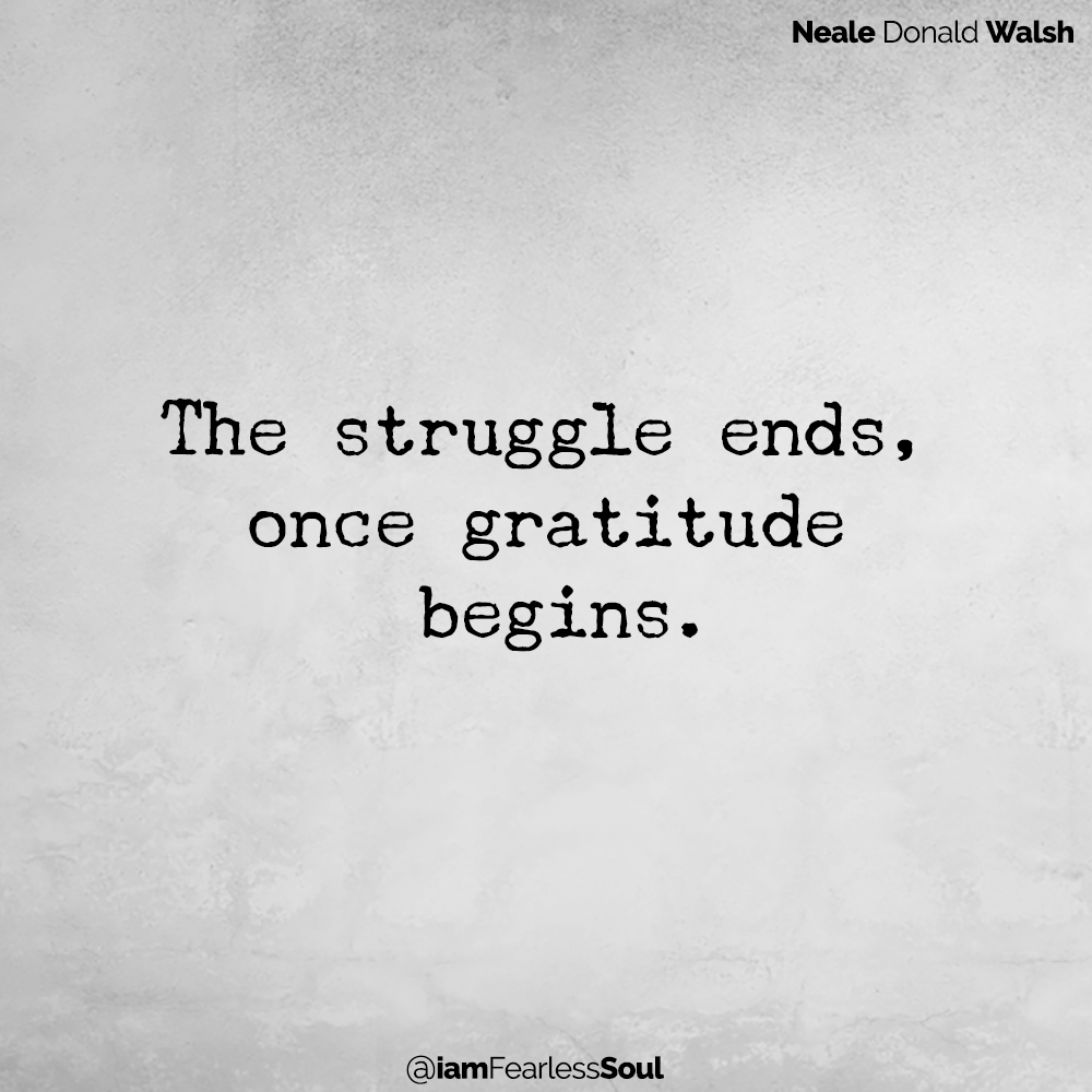 The Three Secrets To Happiness The struggle ends, once gratitude begins. Neale Donald Walsh quote happy Michael Macri article fearless soul author positivity mindset