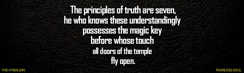 These 7 Ancient Hermetic Principles Will Make You A Spiritual Master Unlock The Secrets Of The Kybalion The 3 Three Initiates The principles of truth are seven, he who knows these understandingly possesses the magic key before whose touch all doors of the temple fly open. I Am FEARLESS SOUL