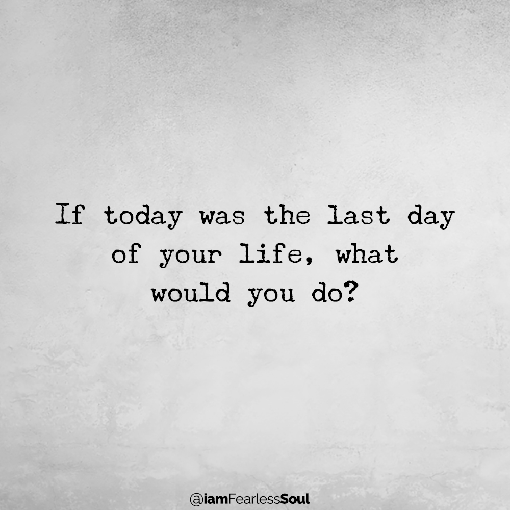 Make Every Day Count: How to Be Grateful For The Time You Still Have Left If today was the last day of your life, what would you do? fearless soul