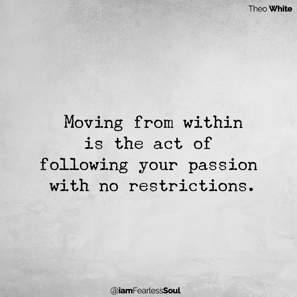Moving From Within: Finding the Inner Strength to Take Inspired Action Theo white quote Moving from within is the act of following your passion with no restrictions.
