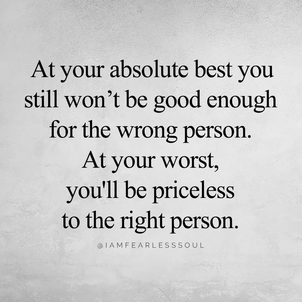 7 Quotes That Will Mend A Broken Heart & Restore Your Pride At your absolute best you still won't be good enough for the wrong person. At your worst, you'll be priceless to the right person. @IAMFEARLESSSOUL