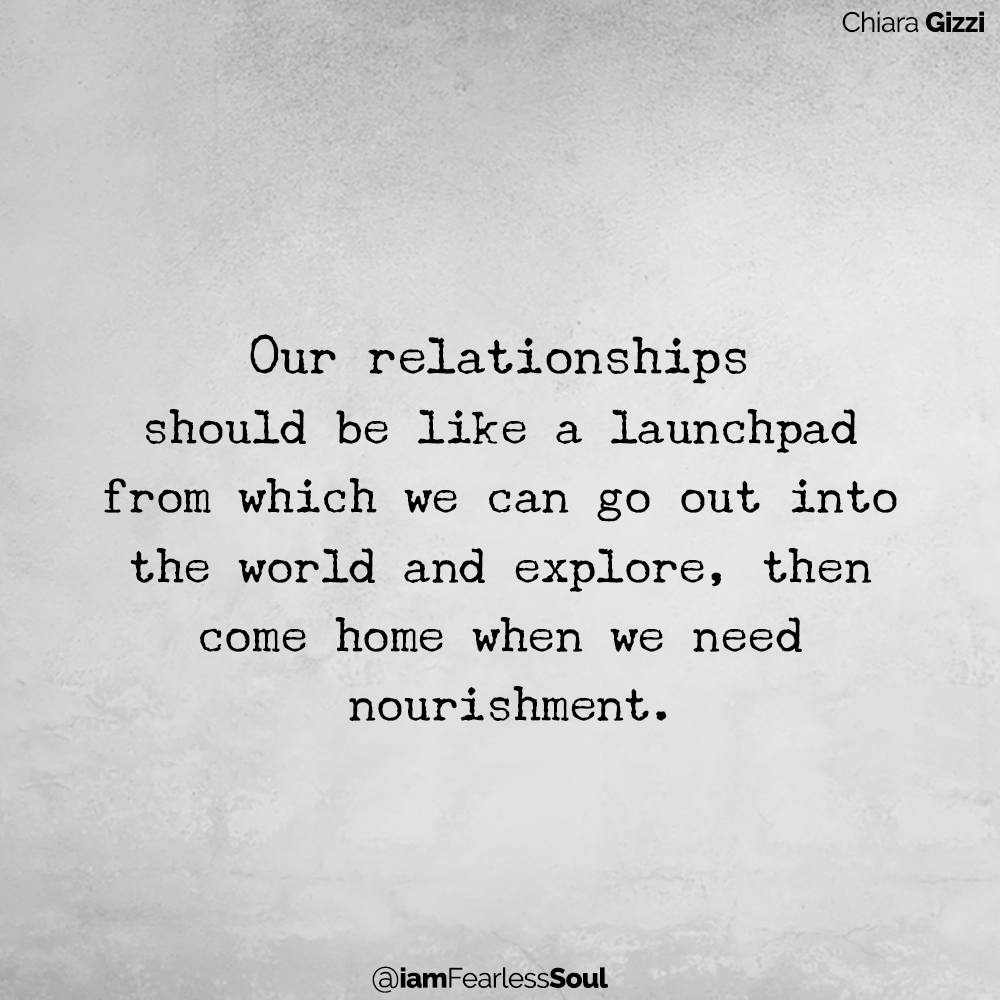 Our relationships should be like a launchpad from which we can go out into the world and explore, then come home when we need nourishment. Chiara Gizzi quote fierce femme movement love relationship The 8 Practices Every Successful Relationship Must Follow