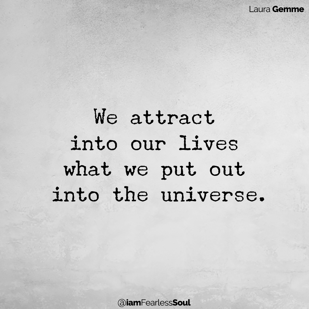 We attract into our lives what we put out into the universe. Laura Gemme Quite fearless soul positive Power of Positivity: How to Use It to Create the Life You Want