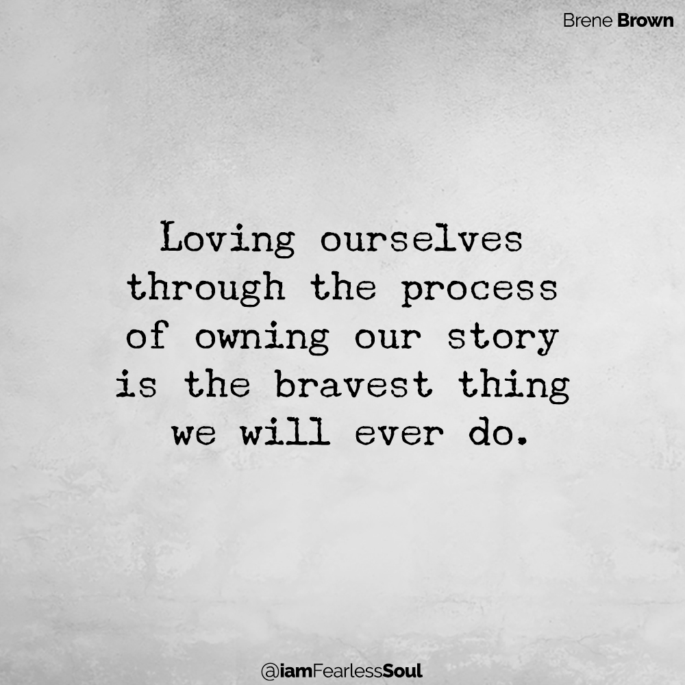 2 Steps To Self-Validation: A Powerful Practice To Accept Yourself Just As You Are Loving ourselves through the process of owning our story is the bravest thing we will ever do. brene brown quote