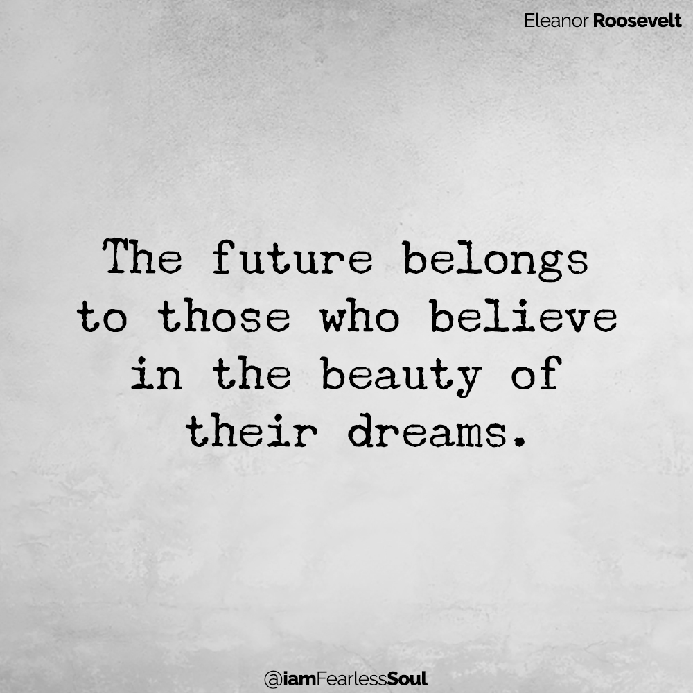 The future belongs to those who believe in the beauty of Eleanor Roosevelt quote First Lady politics wise judgement famous mind spiritual their dreams. Never Ignore These Very Important Dream Symbols