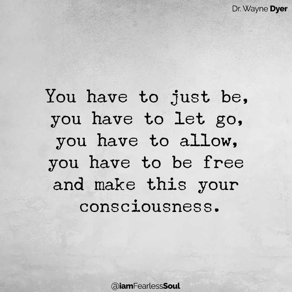Faith: The Key To Releasing Control And Allowing Life To Go At Its Own Pace Dr. Wayne Dyer You have to just be, you have to let go, you have to allow, you have to be free and make this your consciousness.