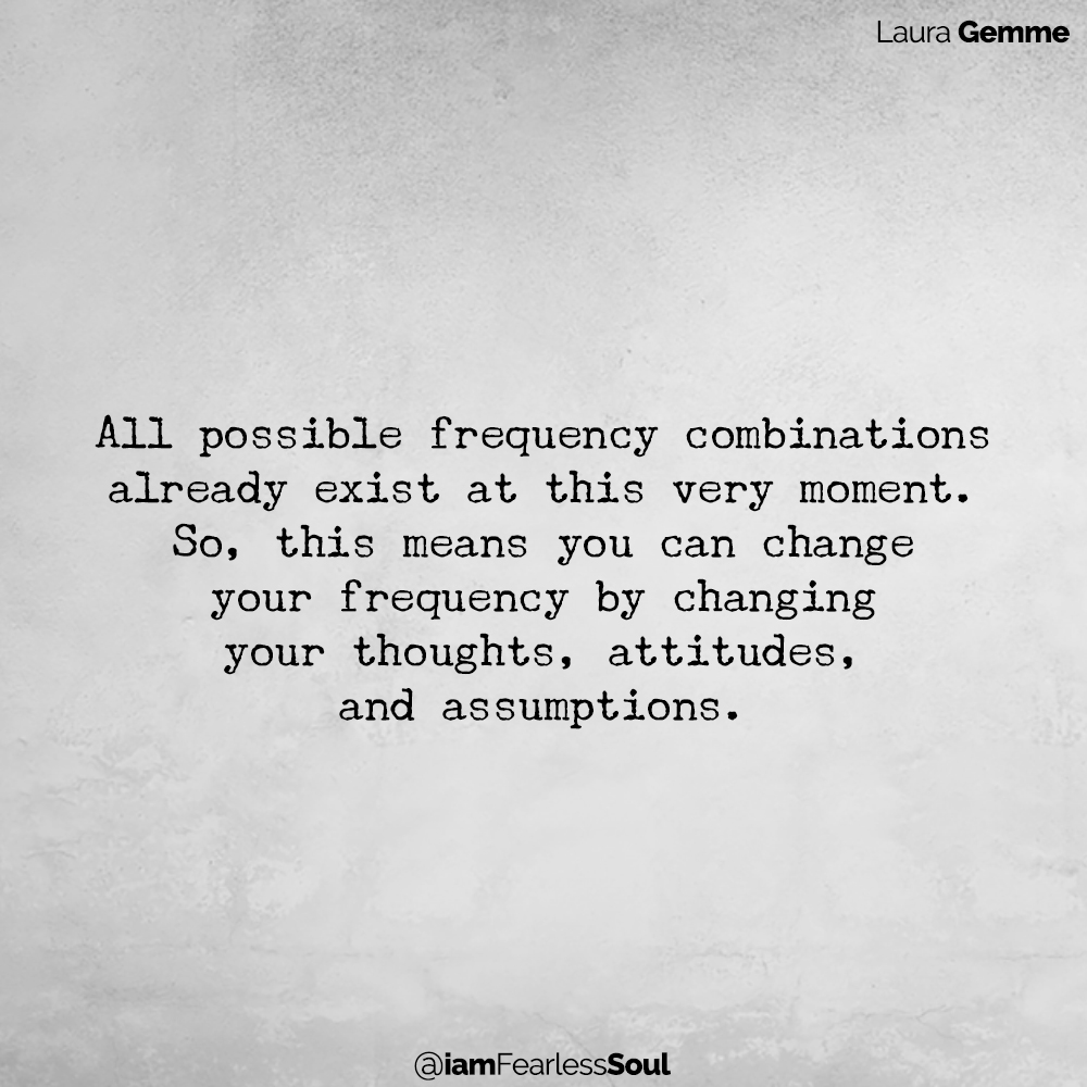 Raising Your Vibration: The Key That Will Unlock The Life You Want Laura Gemme Quote Fearless Soul Author Energy Attraction Abundance Law All possible frequency combinations already exist at this very moment. So, this means you can change your frequency by changing your thoughts, attitudes, and assumptions.