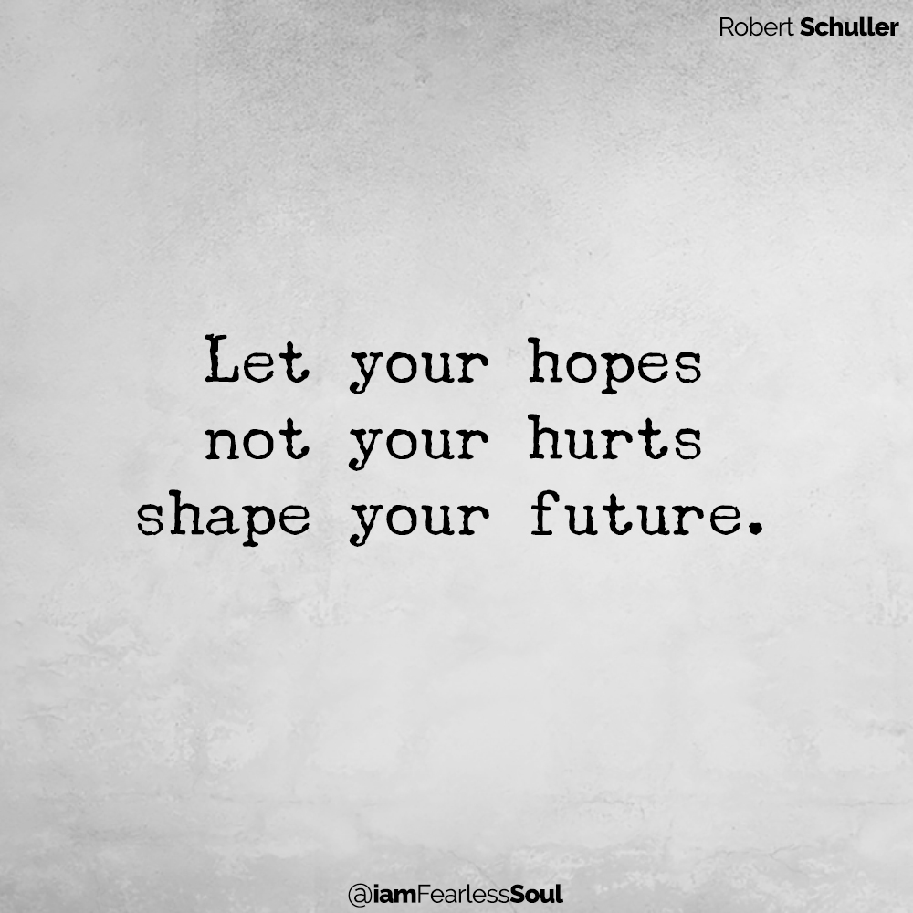 4 Simple Steps That Will Help You To Build Emotional Resilience Robert Schuller Let your hopes not your hurts shape your future.