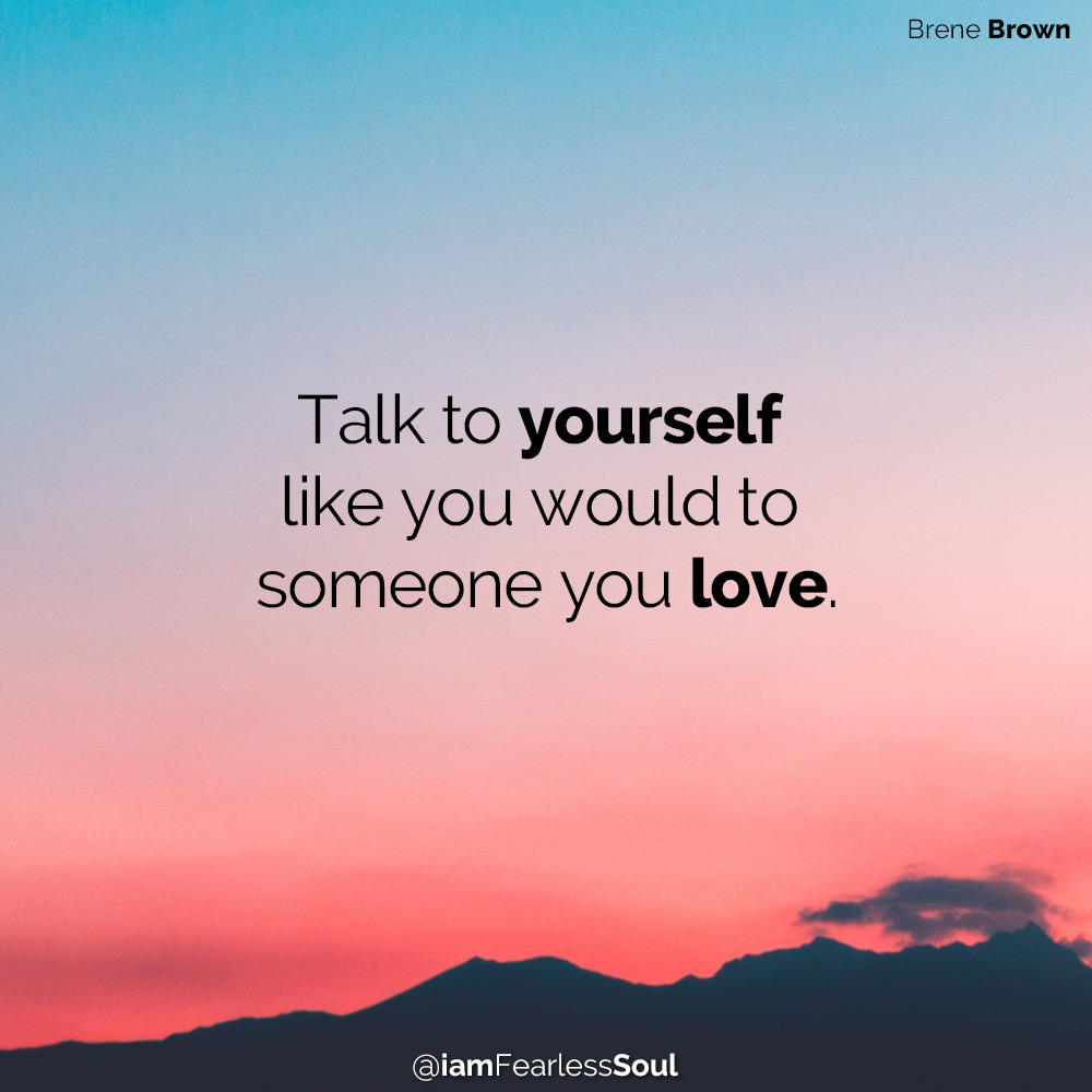 Feeling Down? 7 Actions That Will Bring You Back Up Talk to yourself like you would to someone you love. brine brown quote self talk love depression sadness quote