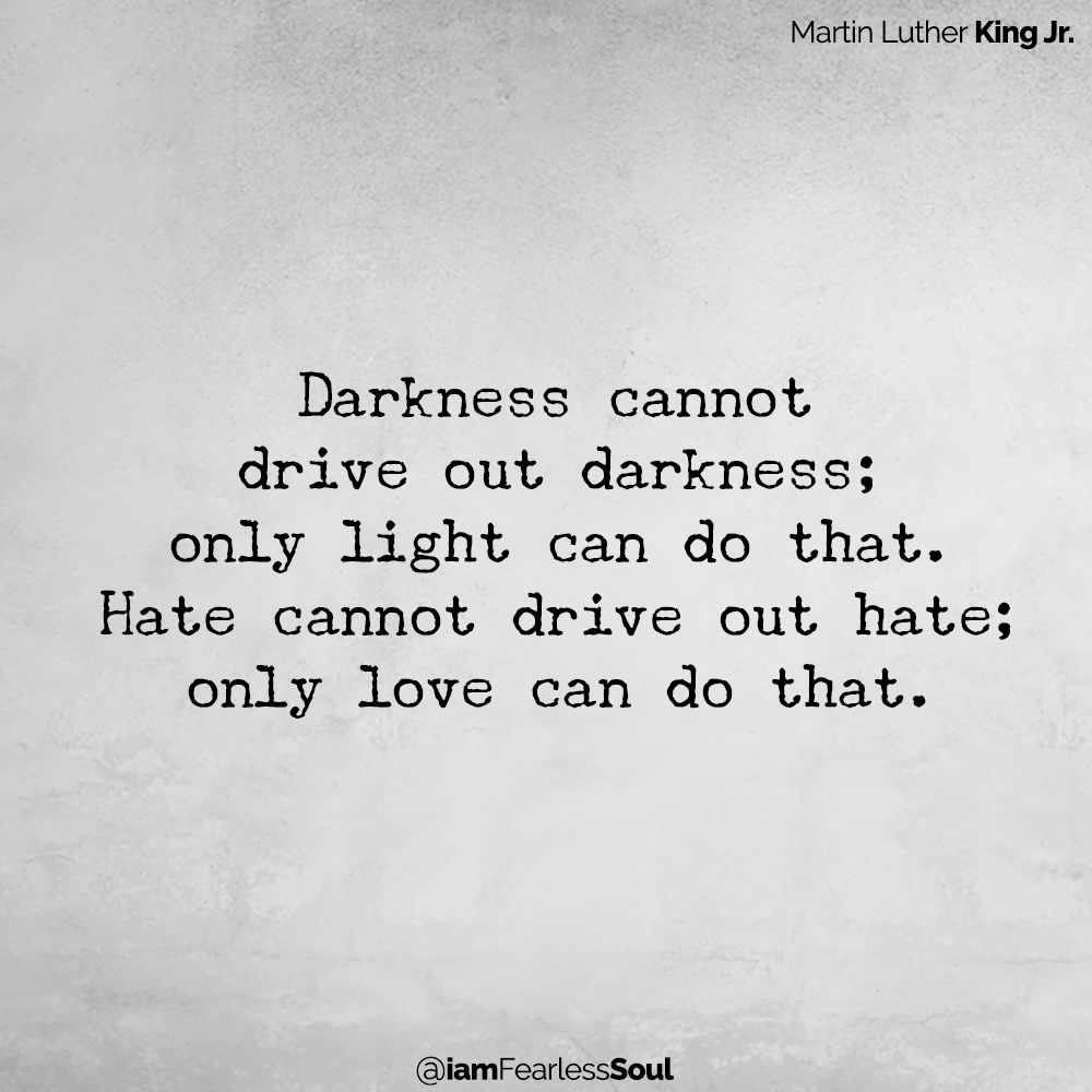 Martin Luther King Jr. Darkness cannot drive out darkness; only light can do that. Hate cannot drive out hate; only love can do that.