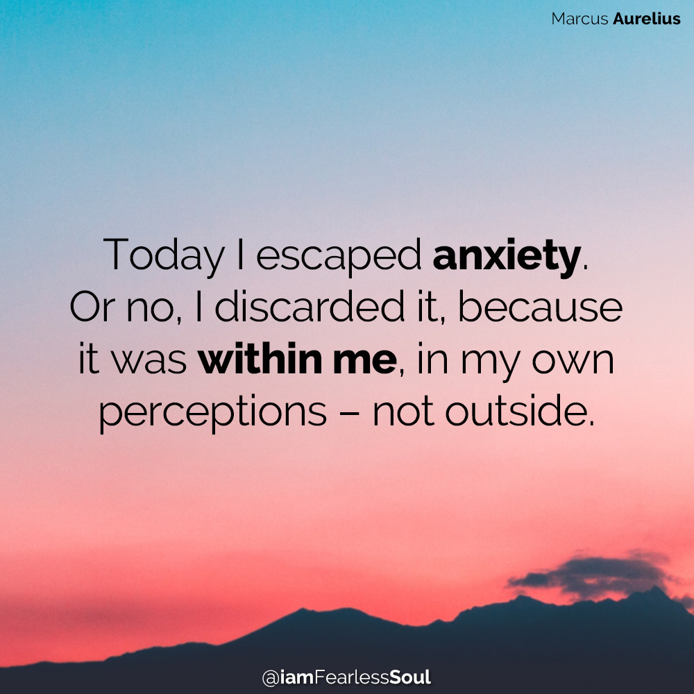 Feeling Down? 7 Actions That Will Bring You Back Up Today I escaped anxiety. Or no, I discarded it, because it was within me, in my own perceptions – not outside. Marcus Aurelius quote depression sadness anxiety