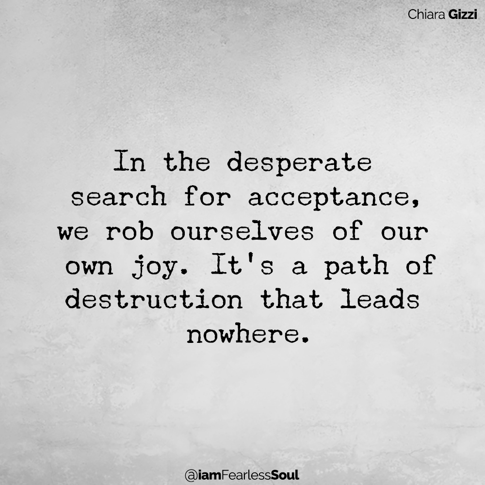 How To Finally Stop Seeking Approval And Start Living Life By Your Own Rules In the desperate search for acceptance, we rob ourselves of our own joy. It's a path of destruction that leads nowhere. Chiara Gizzi Quote Fearless Soul Author