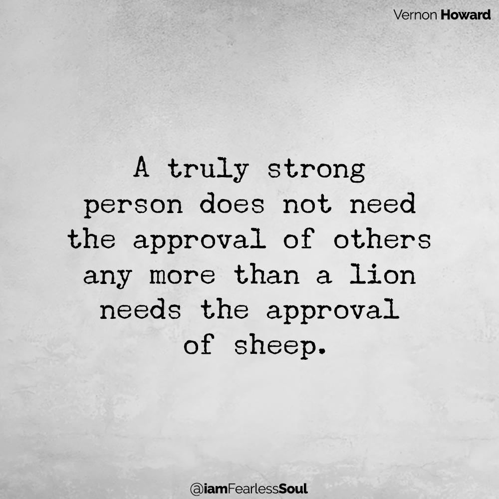 How To Finally Stop Seeking Approval And Start Living Life By Your Own Rules A truly strong person does not need the approval of others any more than a lion needs the approval of sheep.