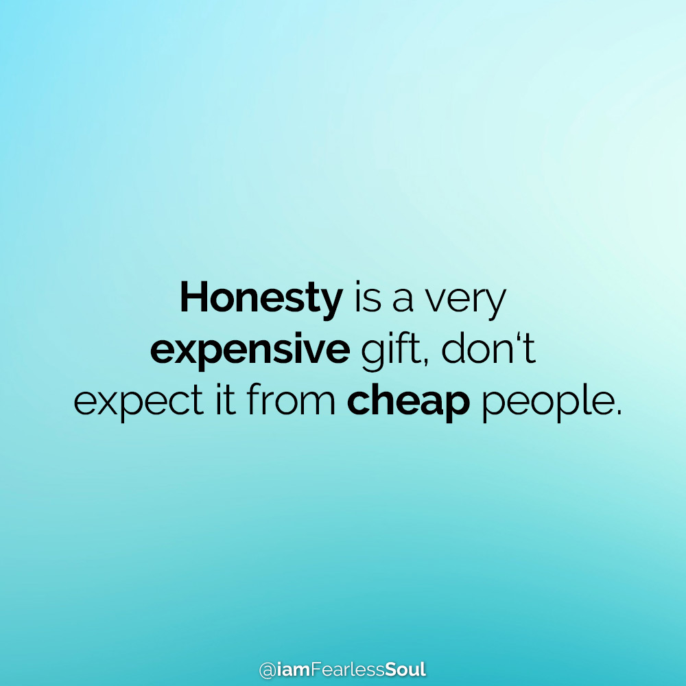 Why Being Nice Isn't Going To Help You Get What You Want In Life Honesty is a very expensive gift, don't expect it from cheap people.