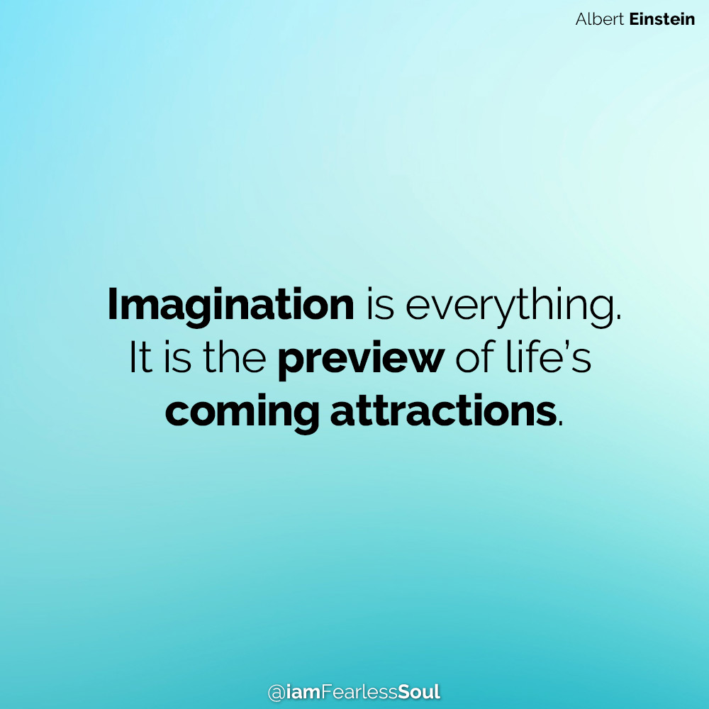 How To Unlock And Embrace The Incredible Power Of Your Imagination Imagination is everything. It is the preview of life's coming attractions.