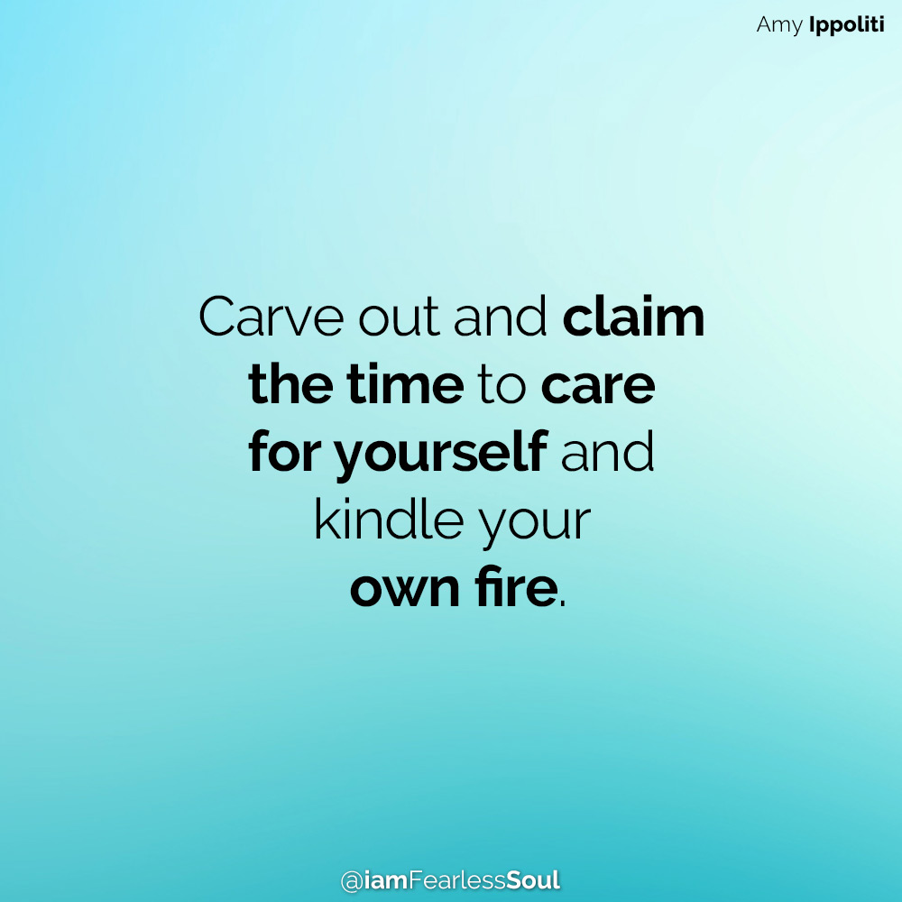 Beyond Self Care - Learning To Prioritize Yourself In The Modern World quote quotes Carve out and claim the time to care for yourself and kindle your own fire. Amy Ippoliti